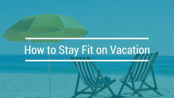 How to Stay Fit on Your Vacation